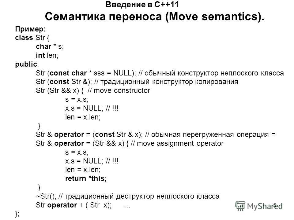 5 Введение в С++11 Семантика переноса (Move semantics). Пример: class Str { char * s; int len; public: Str (const char * sss = NULL); // обычный конструктор неплоского класса Str (const Str &); // традиционный конструктор копирования Str (Str && x) {