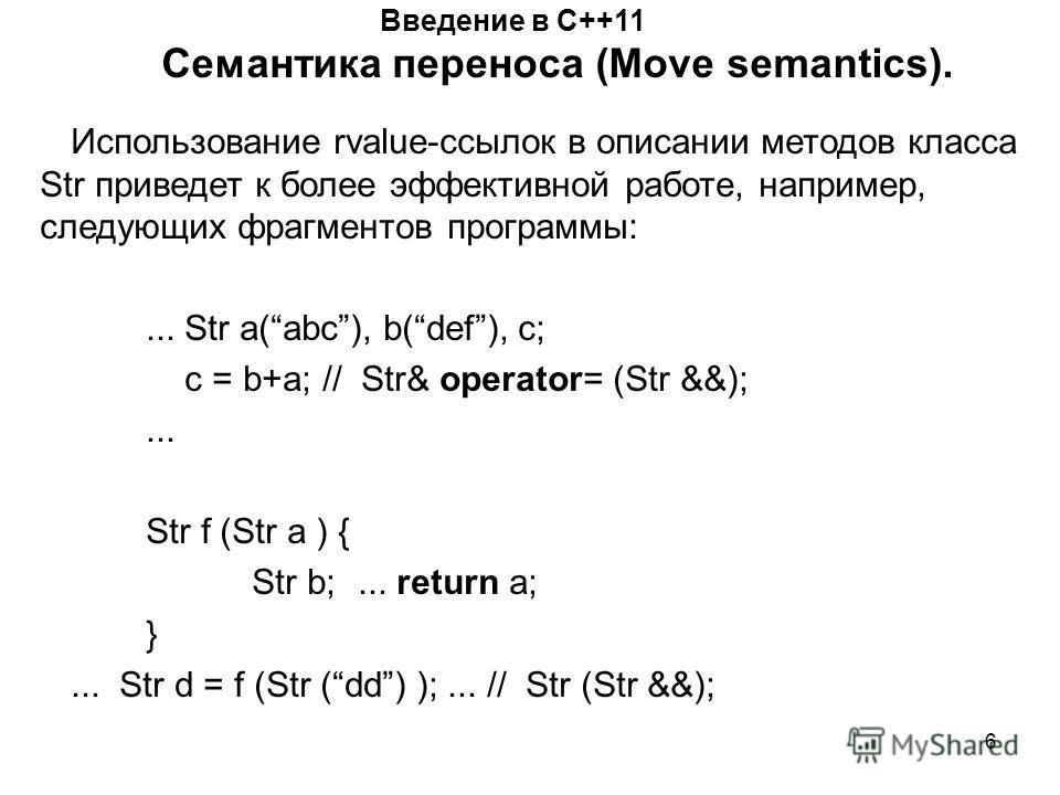 6 Введение в С++11 Семантика переноса (Move semantics). Использование rvalue-ссылок в описании методов класса Str приведет к более эффективной работе, например, следующих фрагментов программы:... Str a(abc), b(def), c; c = b+a; // Str& operator= (Str