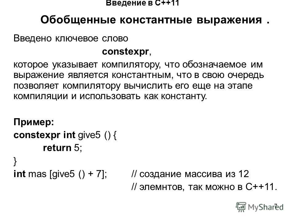 7 Введение в С++11 Обобщенные константные выражения. Введено ключевое слово constexpr, которое указывает компилятору, что обозначаемое им выражение является константным, что в свою очередь позволяет компилятору вычислить его еще на этапе компиляции и