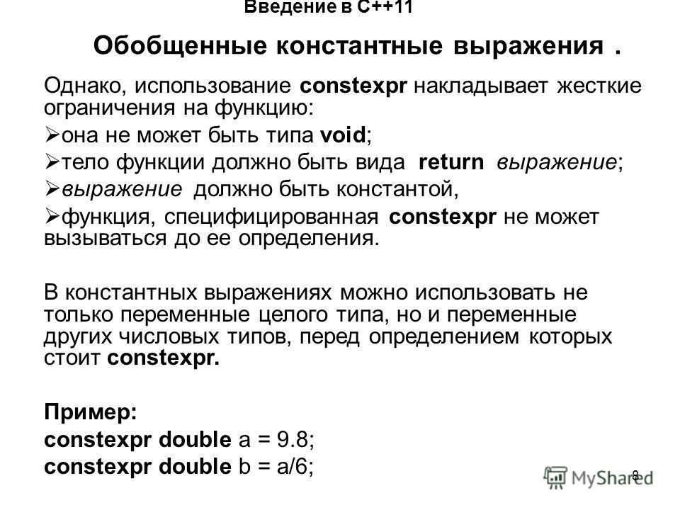 8 Введение в С++11 Обобщенные константные выражения. Однако, использование constexpr накладывает жесткие ограничения на функцию: она не может быть типа void; тело функции должно быть вида return выражение; выражение должно быть константой, функция, с