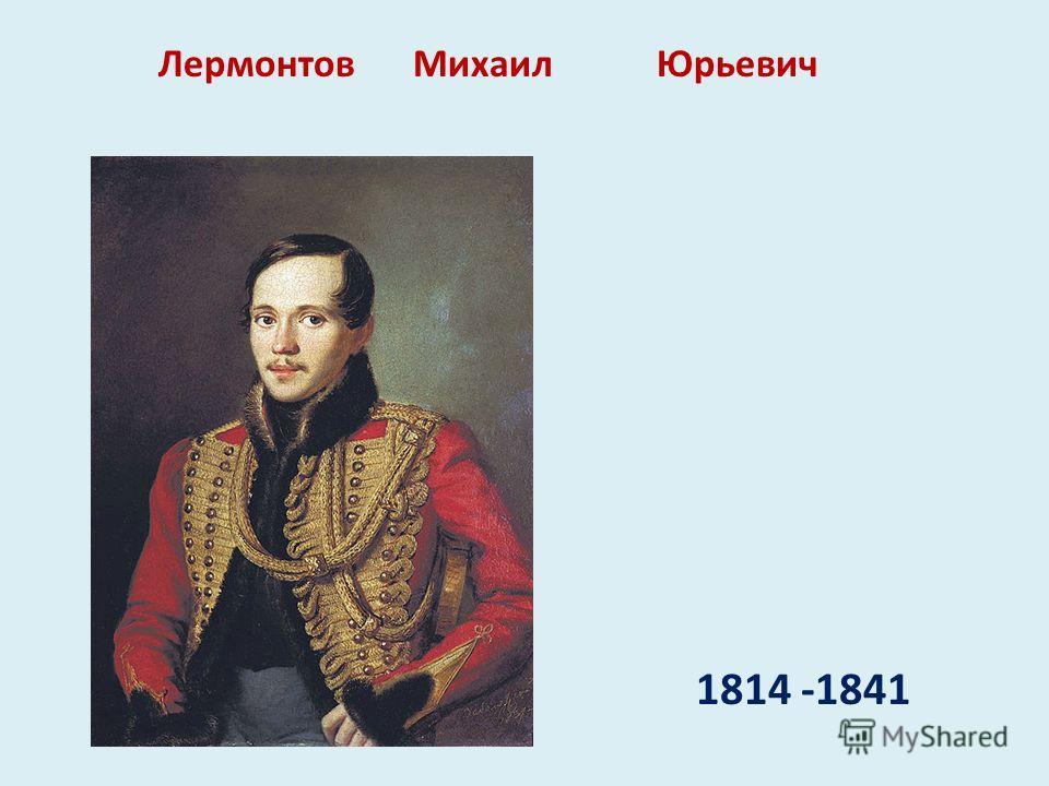 1814 -1841 Лермонтов Михаил Юрьевич