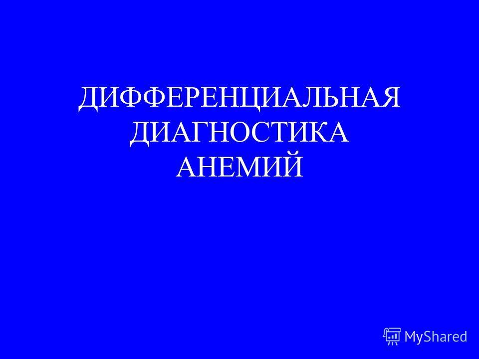 ДИФФЕРЕНЦИАЛЬНАЯ ДИАГНОСТИКА АНЕМИЙ