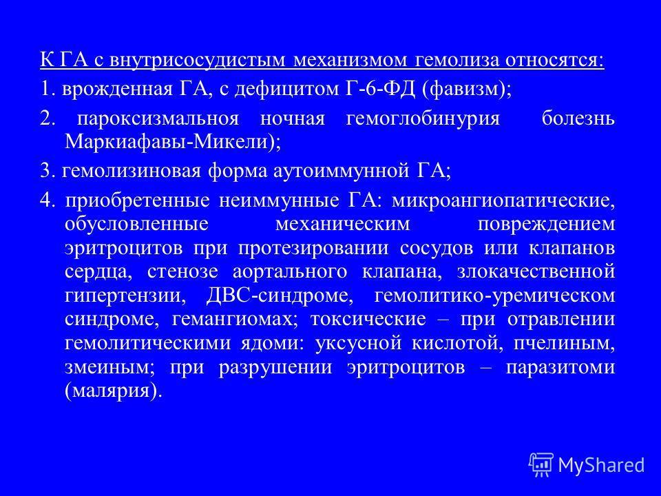 К ГА с внутрисосудистым механизмом гемолиза относятся: 1. врожденная ГА, с дефицитом Г-6-ФД (фавизм); 2. пароксизмальноя ночная гемоглобинурия болезнь Маркиафавы-Микели); 3. гемолизиновая форма аутоиммунной ГА; 4. приобретенные неиммунные ГА: микроан