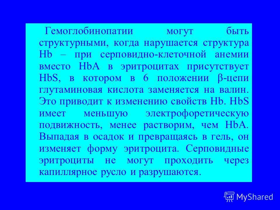 Гемоглобинопатии могут быть структурными, когда нарушается структура Hb – при серповидно-клеточной анемии вместо HbA в эритроцитах присутствует HbS, в котором в 6 положении β-цепи глутаминовая кислота заменяется на валин. Это приводит к изменению сво