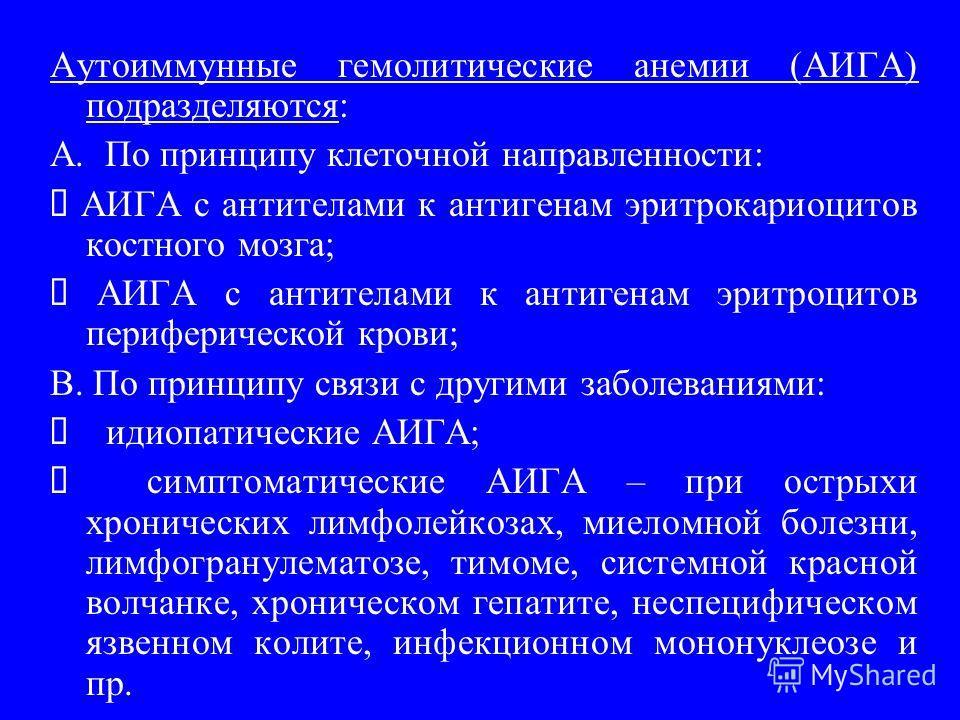 Аутоиммунные гемолитические анемии (АИГА) подразделяются: A. По принципу клеточной направленности: АИГА с антителами к антигенам эритрокариоцитов костного мозга; АИГА с антителами к антигенам эритроцитов периферической крови; B. По принципу связи с д