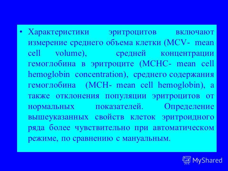 Характеристики эритроцитов включают измерение среднего объема клетки (MCV- mean cell volume), средней концентрации гемоглобина в эритроците (MCHС- mean cell hemoglobin concentration), среднего содержания гемоглобина (MCH- mean cell hemoglobin), а так