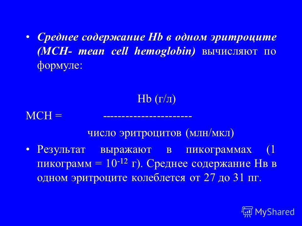 Cреднее содержание Hb в одном эритроците (MCH- mean cell hemoglobin) вычисляют по формуле: Нb (г/л) MCH = ----------------------- число эритроцитов (млн/мкл) Результат выражают в пикограммах (1 пикограмм = 10 -12 г). Среднее содержание Нв в одном эри
