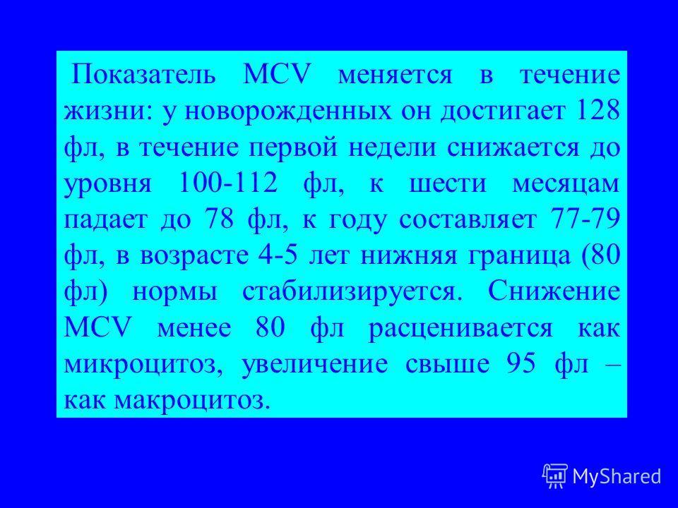 Показатель МCV меняется в течение жизни: у новорожденных он достигает 128 фл, в течение первой недели снижается до уровня 100-112 фл, к шести месяцам падает до 78 фл, к году составляет 77-79 фл, в возрасте 4-5 лет нижняя граница (80 фл) нормы стабили