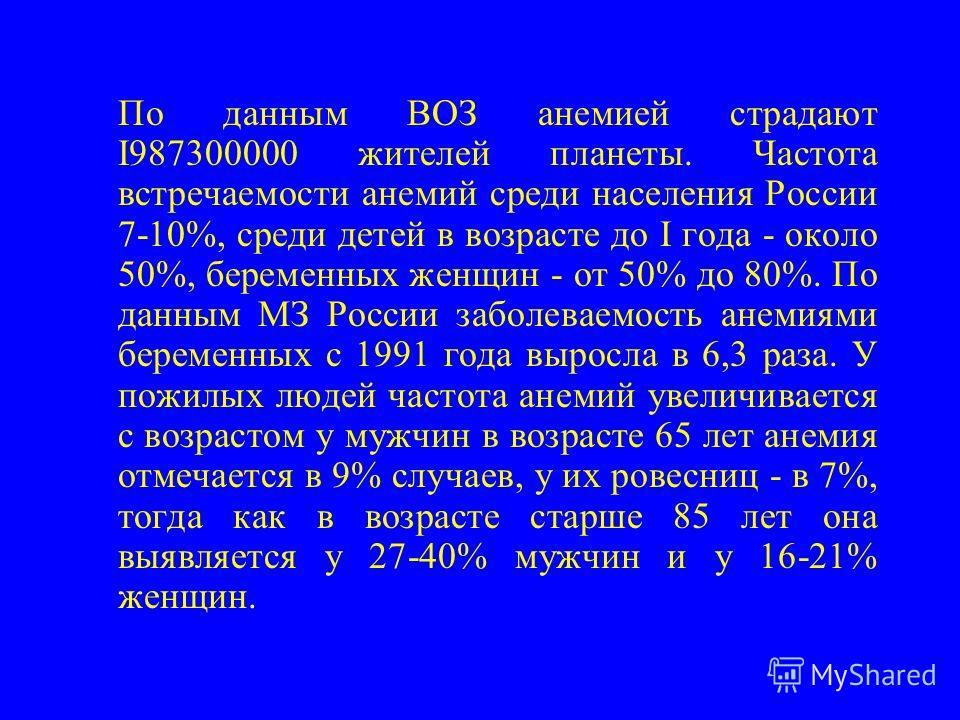 По данным ВОЗ анемией страдают I987300000 жителей планеты. Частота встречаемости анемий среди населения России 7-10%, среди детей в возрасте до I года - около 50%, беременных женщин - от 50% до 80%. По данным МЗ России заболеваемость анемиями беремен