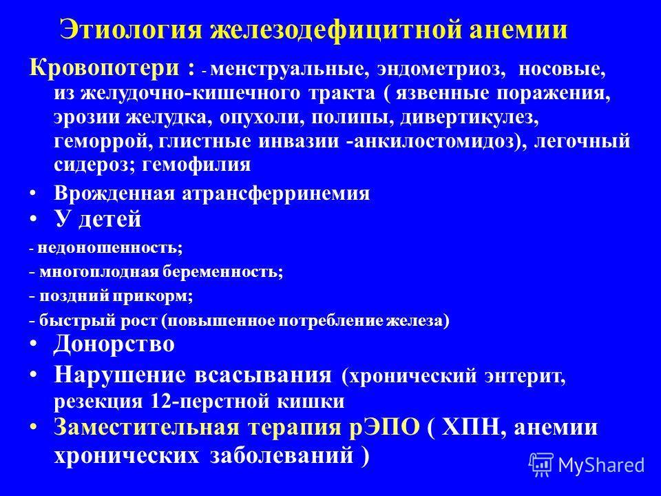 Этиология железодефицитной анемии Кровопотери : - менструальные, эндометриоз, носовые, из желудочно-кишечного тракта ( язвенные поражения, эрозии желудка, опухоли, полипы, дивертикулез, геморрой, глистные инвазии -анкилостомидоз), легочный сидероз; г