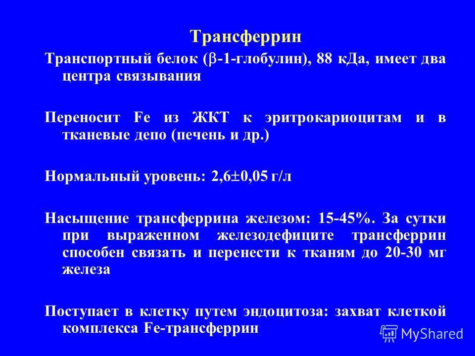 Трансферрин Транспортный белок ( -1-глобулин), 88 кДа, имеет два центра связывания Переносит Fe из ЖКТ к эритрокариоцитам и в тканевые депо (печень и др.) Нормальный уровень: 2,6 0,05 г/л Насыщение трансферрина железом: 15-45%. За сутки при выраженно