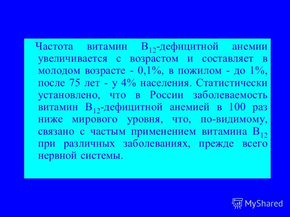 Частота витамин В 12 -дефицитной анемии увеличивается с возрастом и составляет в молодом возрасте - 0,1%, в пожилом - до 1%, после 75 лет - у 4% населения. Статистически установлено, что в России заболеваемость витамин В 12 -дефицитной анемией в 100