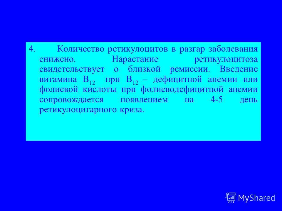 4. Количество ретикулоцитов в разгар заболевания снижено. Нарастание ретикулоцитоза свидетельствует о близкой ремиссии. Введение витамина В 12 при В 12 – дефицитной анемии или фолиевой кислоты при фолиеводефицитной анемии сопровождается появлением на