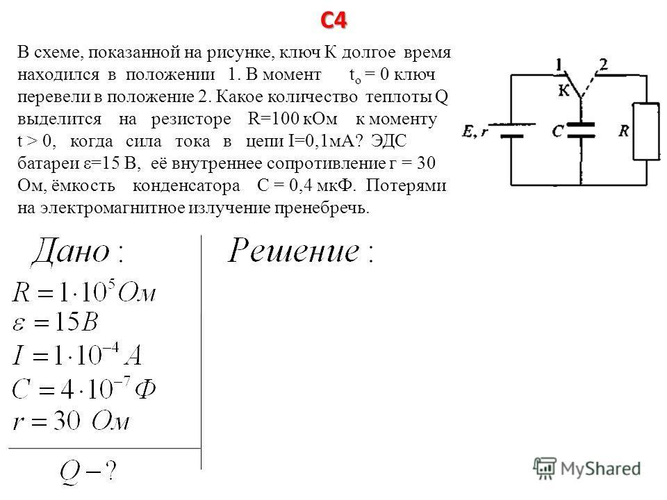 С4 В схеме, показанной на рисунке, ключ К долгое время находился в положении 1. В момент t o = 0 ключ перевели в положение 2. Какое количество теплоты Q выделится на резисторе R=100 кОм к моменту t > 0, когда сила тока в цепи I=0,1мА? ЭДС батареи ε=1