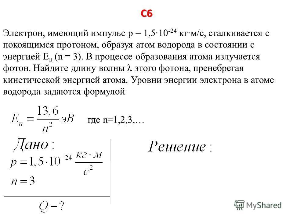 С6 Электрон, имеющий импульс р = 1,510 -24 кгм/с, сталкивается с покоящимся протоном, образуя атом водорода в состоянии с энергией Е n (n = 3). В процессе образования атома излучается фотон. Найдите длину волны λ этого фотона, пренебрегая кинетическо