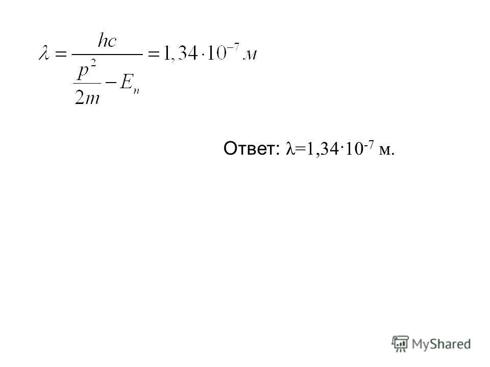 Ответ: λ=1,34·10 -7 м.