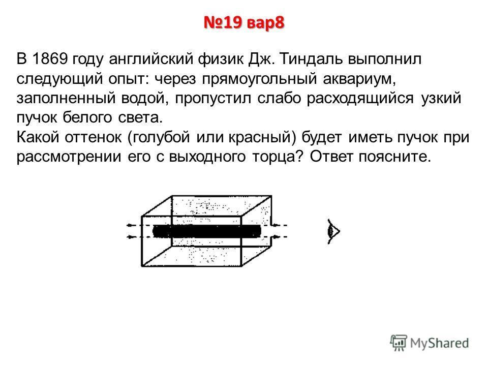 19 вар8 В 1869 году английский физик Дж. Тиндаль выполнил следующий опыт: через прямоугольный аквариум, заполненный водой, пропустил слабо расходящийся узкий пучок белого света. Какой оттенок (голубой или красный) будет иметь пучок при рассмотрении е
