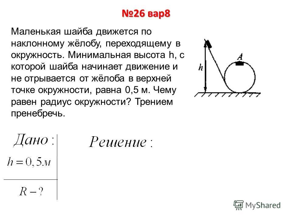 26 вар8 Маленькая шайба движется по наклонному жёлобу, переходящему в окружность. Минимальная высота h, с которой шайба начинает движение и не отрывается от жёлоба в верхней точке окружности, равна 0,5 м. Чему равен радиус окружности? Трением пренебр
