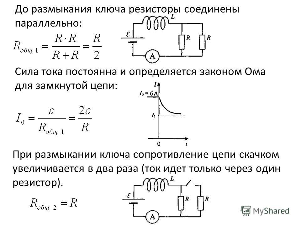 До размыкания ключа резисторы соединены параллельно: Сила тока постоянна и определяется законом Ома для замкнутой цепи: При размыкании ключа сопротивление цепи скачком увеличивается в два раза (ток идет только через один резистор).