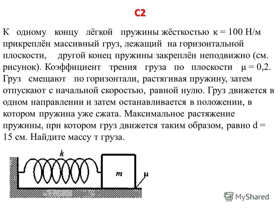 С2 К одному концу лёгкой пружины жёсткостью к = 100 Н/м прикреплён массивный груз, лежащий на горизонтальной плоскости, другой конецпружины закреплён неподвижно (см. рисунок). Коэффициент трения груза по плоскости μ = 0,2. Груз смещают по горизонтали