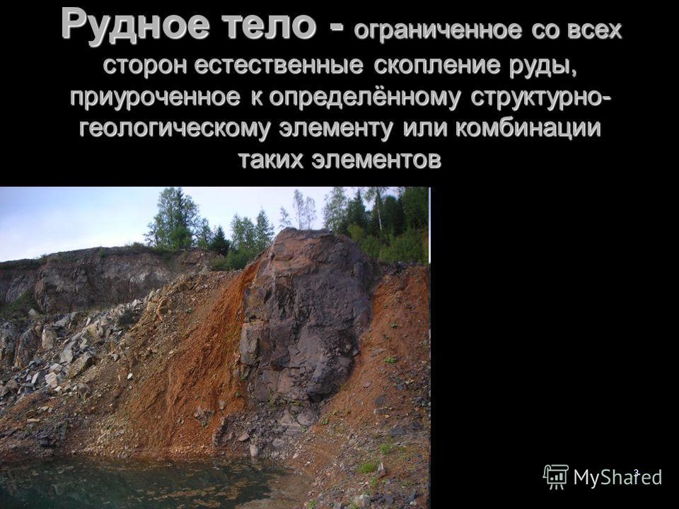 Поиски лекция-2 -143 Рудное тело - ограниченное со всех сторон естественные скопление руды, приуроченное к определённому структурно- геологическому элементу или комбинации таких элементов