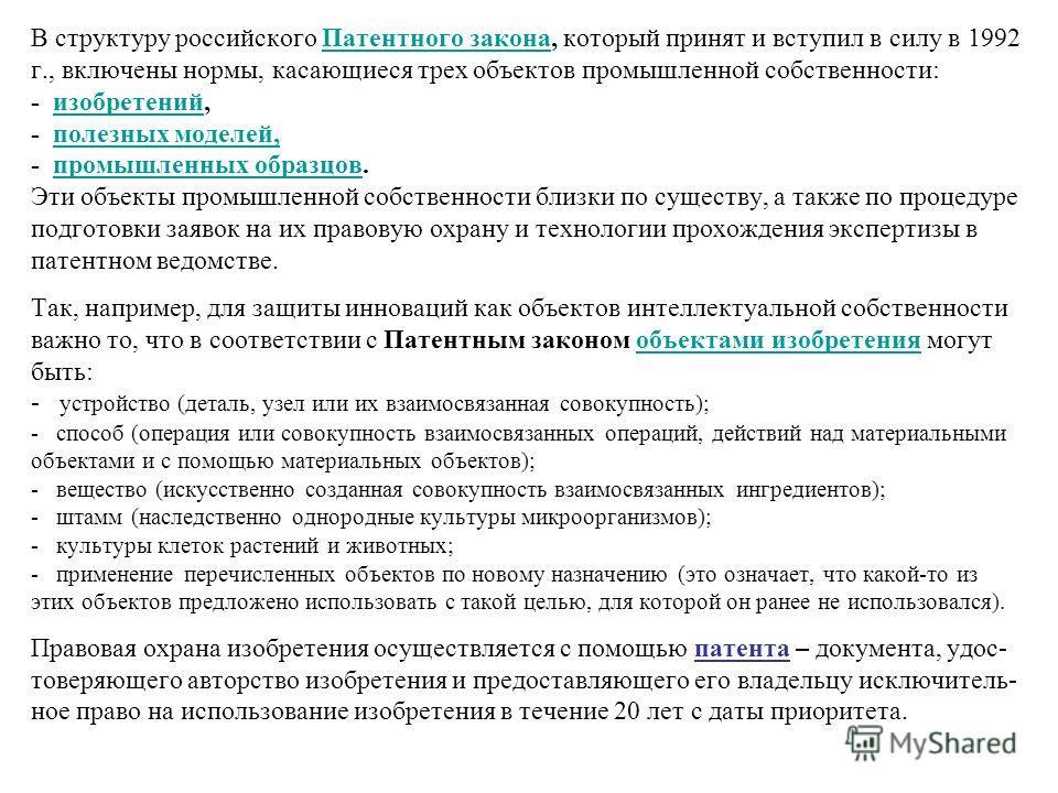 В структуру российского Патентного закона, который принят и вступил в силу в 1992 г., включены нормы, касающиеся трех объектов промышленной собственности: - изобретений, - полезных моделей, - промышленных образцов. Эти объекты промышленной собственно