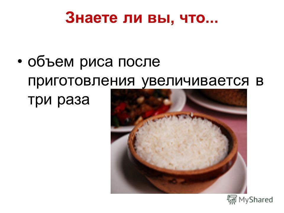Знаете ли вы, что... объем риса после приготовления увеличивается в три раза
