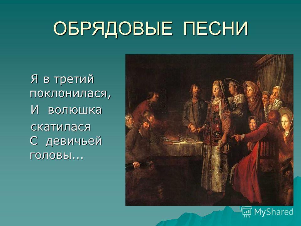ОБРЯДОВЫЕ ПЕСНИ Я в третий поклонилася, Я в третий поклонилася, И волюшка И волюшка скатилася С девичьей головы... скатилася С девичьей головы...