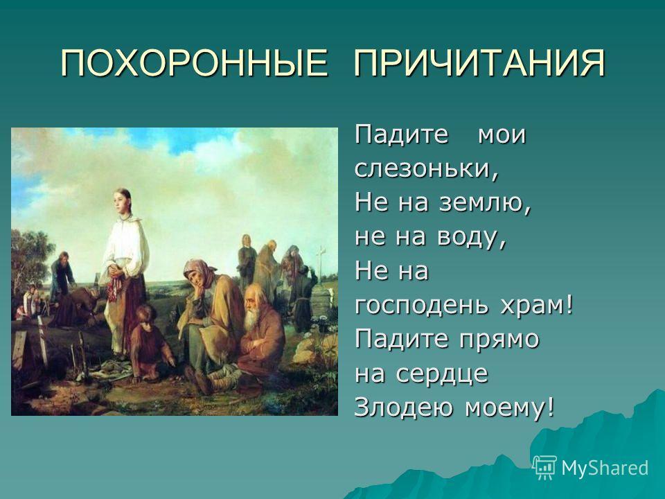 ПОХОРОННЫЕ ПРИЧИТАНИЯ Падите мои Падите мои слезоньки, слезоньки, Не на землю, Не на землю, не на воду, не на воду, Не на Не на господень храм! господень храм! Падите прямо Падите прямо на сердце на сердце Злодею моему! Злодею моему!