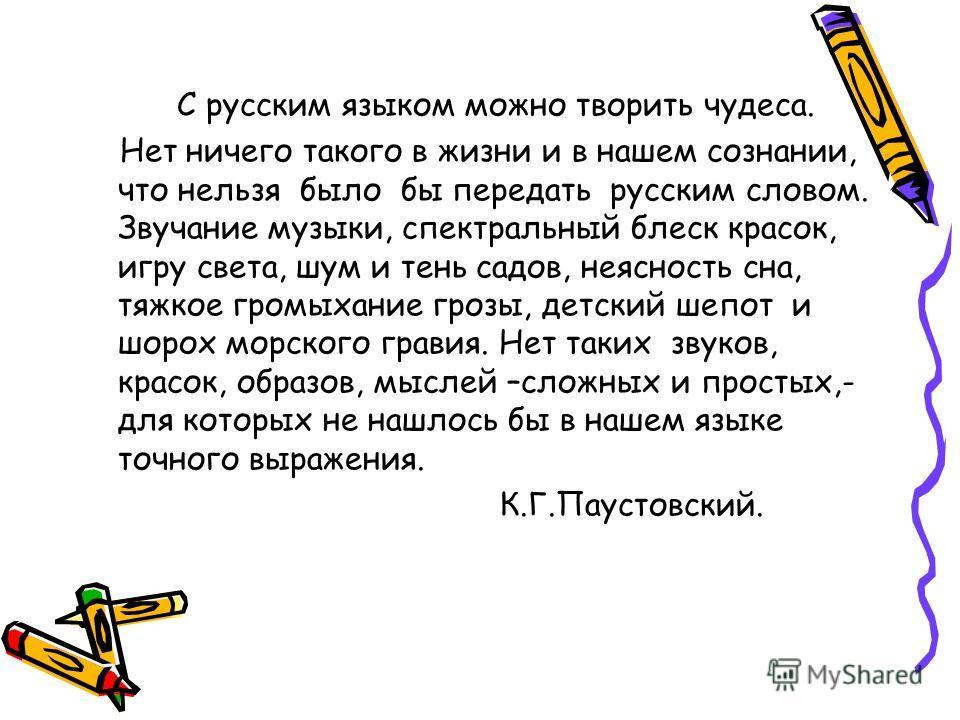 С русским языком можно творить чудеса. Нет ничего такого в жизни и в нашем сознании, что нельзя было бы передать русским словом. Звучание музыки, спектральный блеск красок, игру света, шум и тень садов, неясность сна, тяжкое громыхание грозы, детский