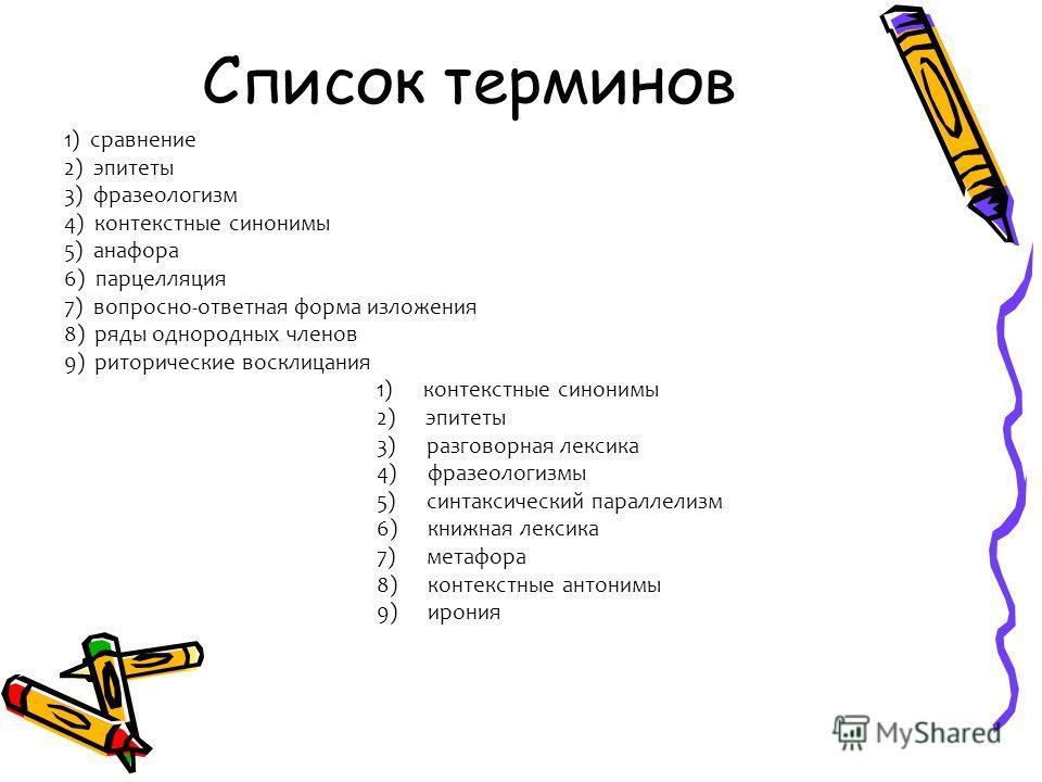 Список терминов 1) сравнение 2) эпитеты 3) фразеологизм 4) контекстные синонимы 5) анафора 6) парцелляция 7) вопросно-ответная форма изложения 8) ряды однородных членов 9) риторические восклицания 1) контекстные синонимы 2) эпитеты 3) разговорная лек