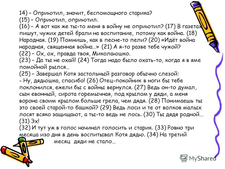 14) – Оприютил, значит, беспомощного старика? (15) – Оприютил, оприютил. (16) – А вот как же ты-то меня в войну не оприютил? (17) В газетах пишут, чужих детей брали на воспитание, потому как война. (18) Народная. (19) Помнишь, как в песне-то пели? (2