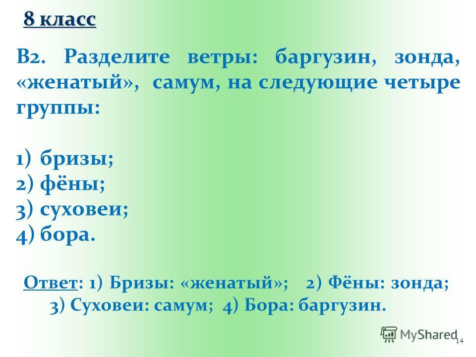 14 В2. Разделите ветры: баргузин, зонда, «женатый», самум, на следующие четыре группы: 1)бризы; 2)фёны; 3)суховеи; 4)бора. Ответ: 1) Бризы: «женатый»; 2) Фёны: зонда; 3) Суховеи: самум; 4) Бора: баргузин. 8 класс