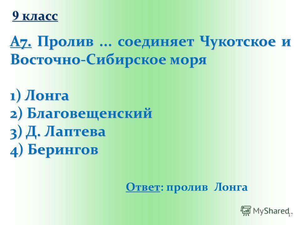 17 9 класс А7. Пролив... соединяет Чукотское и Восточно-Сибирское моря 1) Лонга 2) Благовещенский 3) Д. Лаптева 4) Берингов Ответ Ответ: пролив Лонга