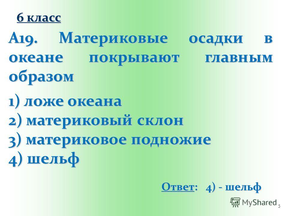 5 А19. Материковые осадки в океане покрывают главным образом 1) ложе океана 2) материковый склон 3) материковое подножие 4) шельф Ответ: 4) - шельф 6 класс