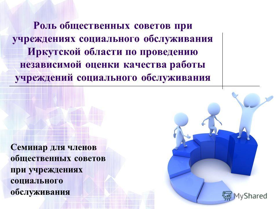 Роль общественных советов при учреждениях социального обслуживания Иркутской области по проведению независимой оценки качества работы учреждений социального обслуживания Семинар для членов общественных советов при учреждениях социального обслуживания