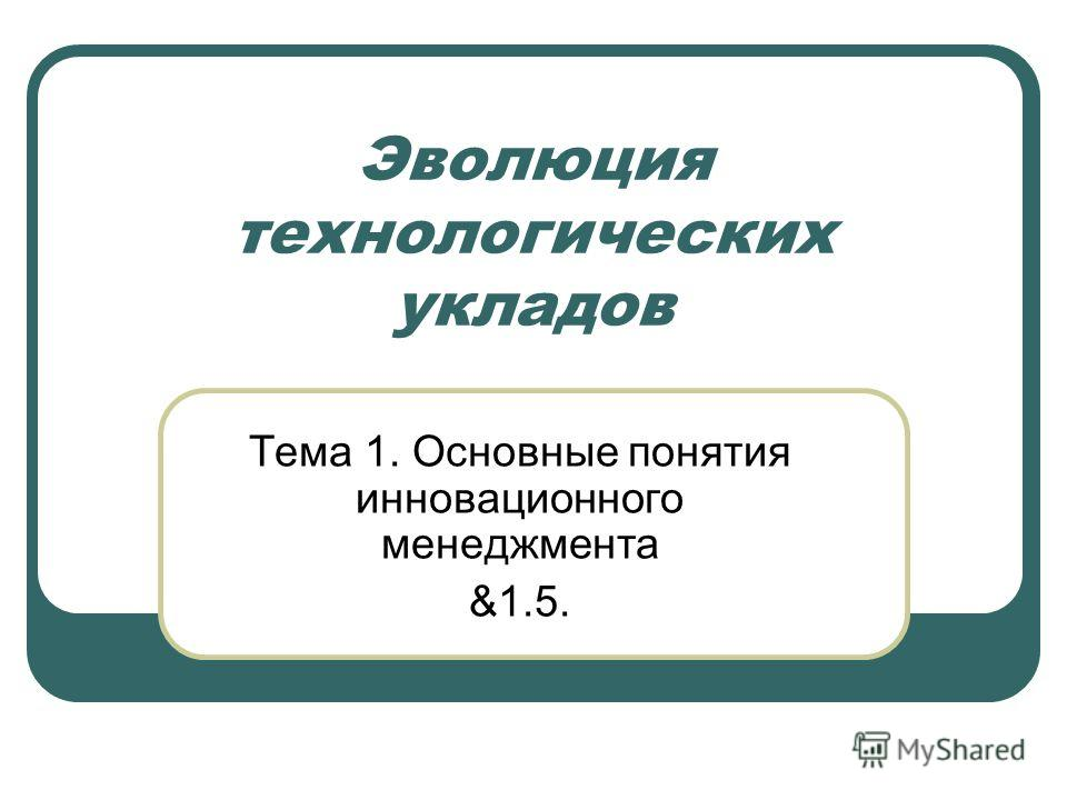 Эволюция технологических укладов Тема 1. Основные понятия инновационного менеджмента &1.5.