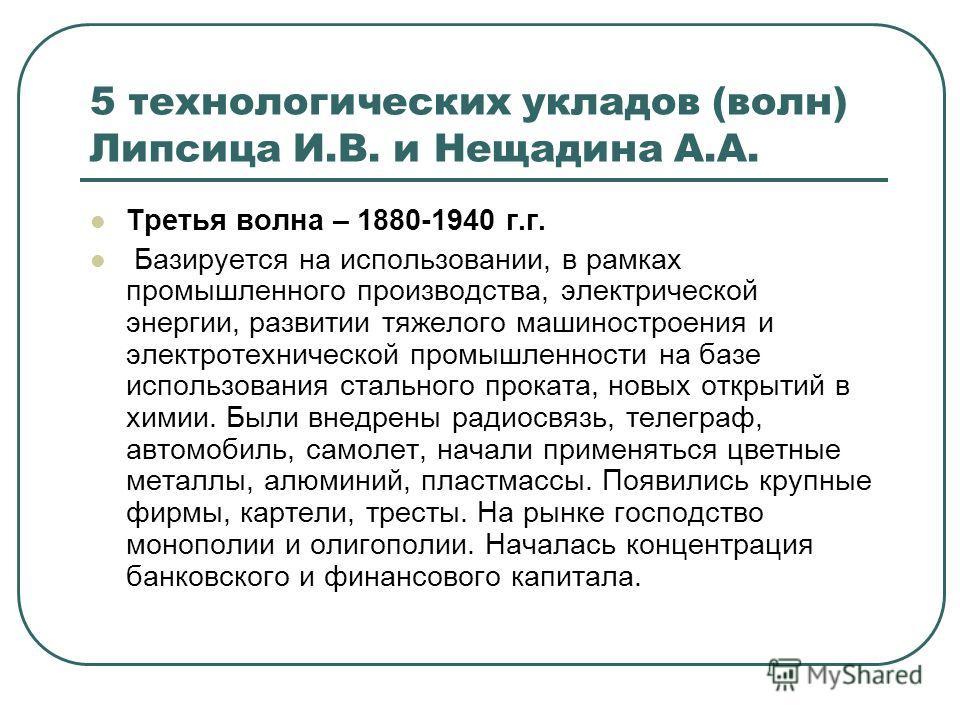 5 технологических укладов (волн) Липсица И.В. и Нещадина А.А. Третья волна – 1880-1940 г.г. Базируется на использовании, в рамках промышленного производства, электрической энергии, развитии тяжелого машиностроения и электротехнической промышленности
