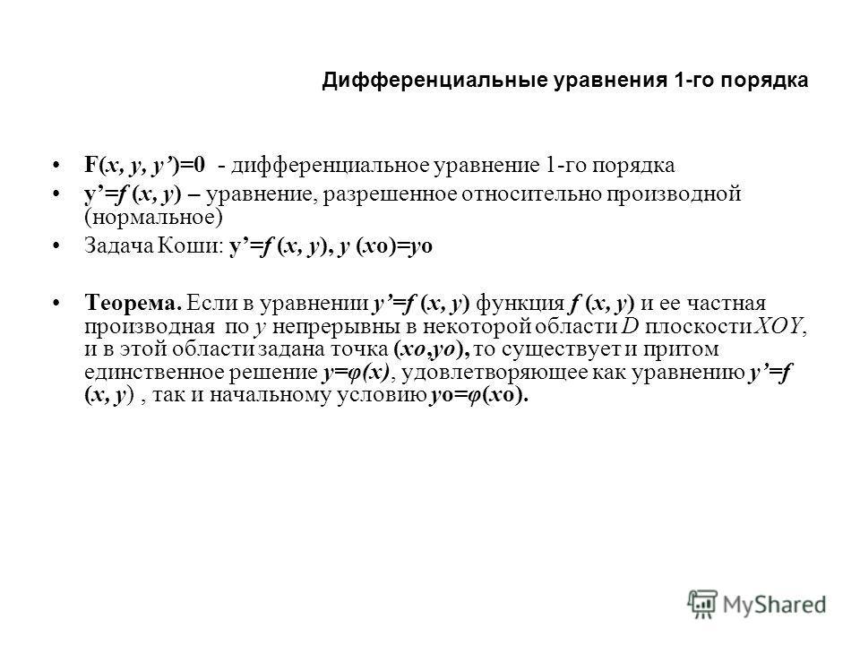 Дифференциальные уравнения 1-го порядка F(x, y, y)=0 - дифференциальное уравнение 1-го порядка y=f (x, y) – уравнение, разрешенное относительно производной (нормальное) Задача Коши: y=f (x, y), y (xo)=yo Теорема. Если в уравнении y=f (x, y) функция f