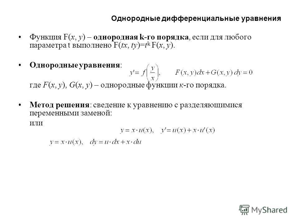 Однородные дифференциальные уравнения Функция F(x, y) – однородная k-го порядка, если для любого параметра t выполнено F(tx, ty)=t k F(x, y). Однородные уравнения: где F(x, y), G(x, y) – однородные функции к-го порядка. Метод решения: сведение к урав