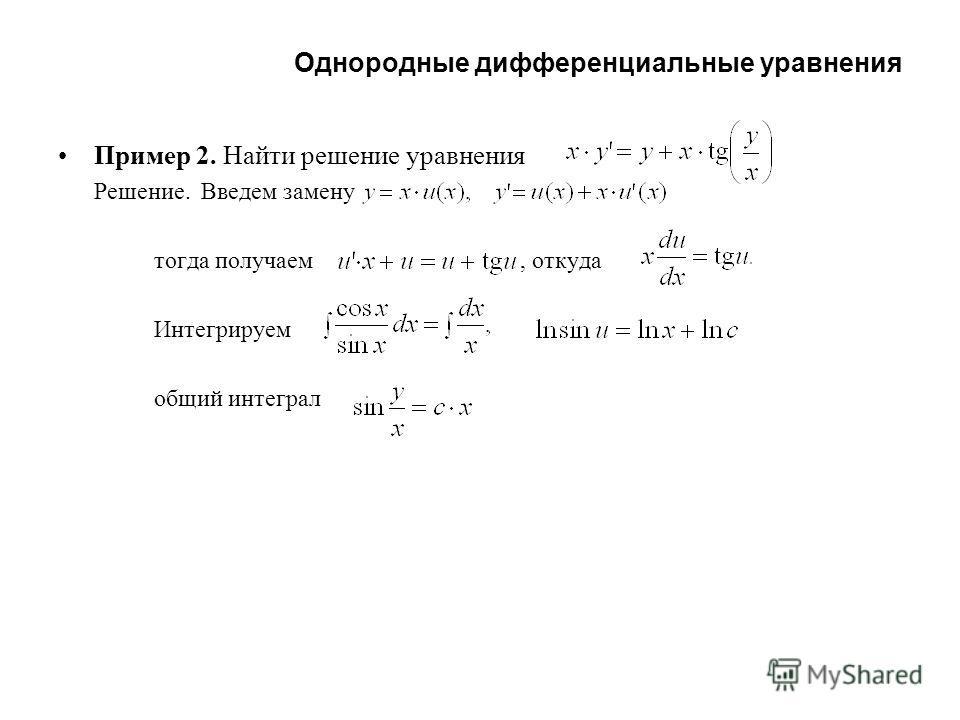 Однородные дифференциальные уравнения Пример 2. Найти решение уравнения Решение. Введем замену тогда получаем, откуда Интегрируем общий интеграл