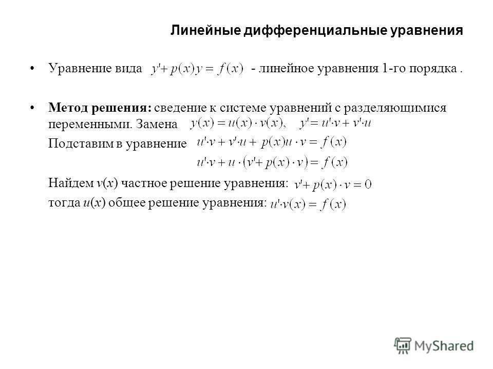 Линейные дифференциальные уравнения Уравнение вида - линейное уравнения 1-го порядка. Метод решения: сведение к системе уравнений с разделяющимися переменными. Замена Подставим в уравнение Найдем v(x) частное решение уравнения: тогда u(x) общее решен