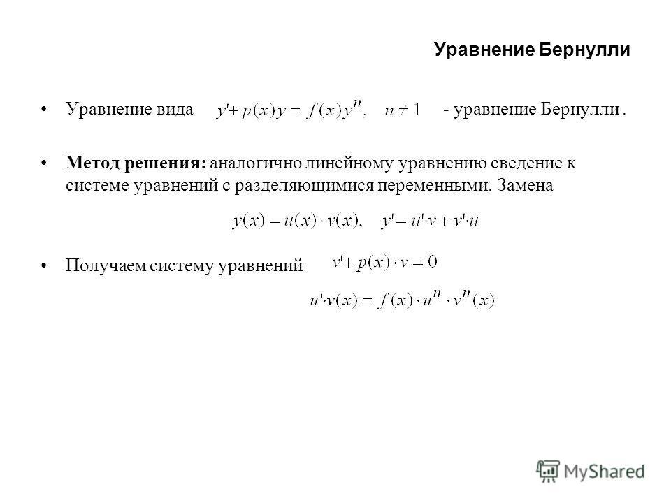 Уравнение Бернулли Уравнение вида - уравнение Бернулли. Метод решения: аналогично линейному уравнению сведение к системе уравнений с разделяющимися переменными. Замена Получаем систему уравнений