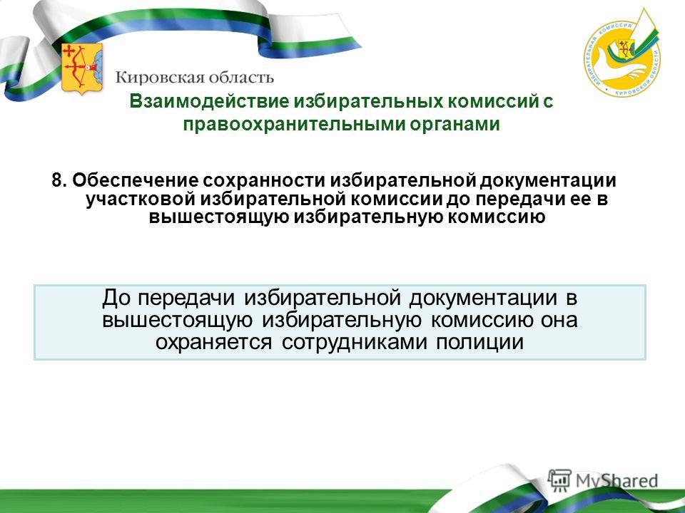 Взаимодействие избирательных комиссий с правоохранительными органами 8. Обеспечение сохранности избирательной документации участковой избирательной комиссии до передачи ее в вышестоящую избирательную комиссию До передачи избирательной документации в