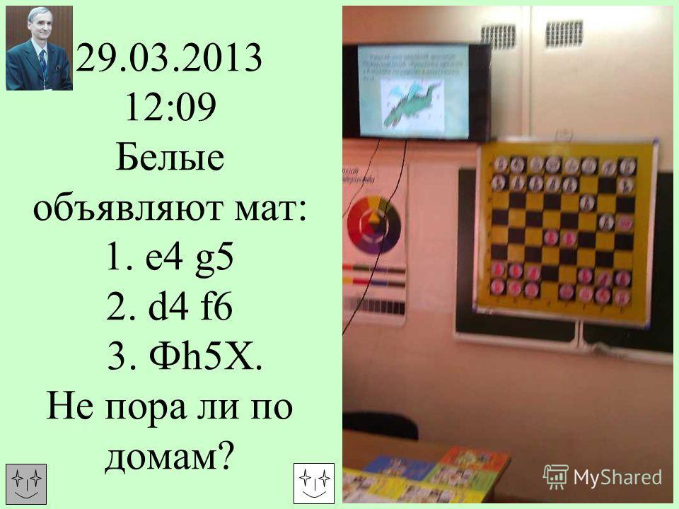 29.03.2013 12:09 Белые объявляют мат: 1. е4 g5 2. d4 f6 3. Фh5Х. Не пора ли по домам?
