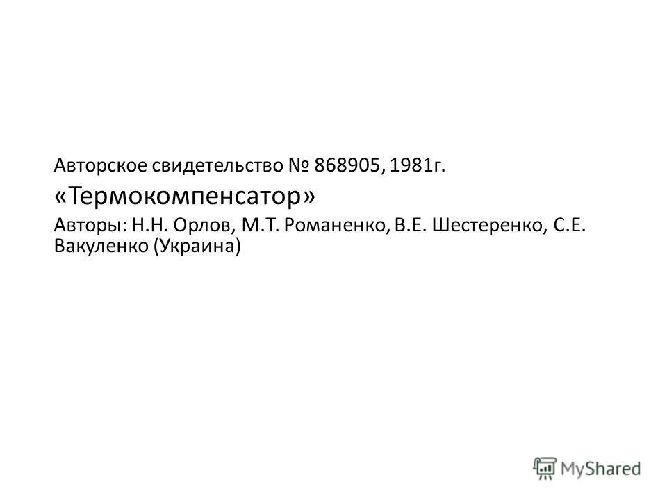 Авторское свидетельство 868905, 1981г. «Термокомпенсатор» Авторы: Н.Н. Орлов, М.Т. Романенко, В.Е. Шестеренко, С.Е. Вакуленко (Украина)