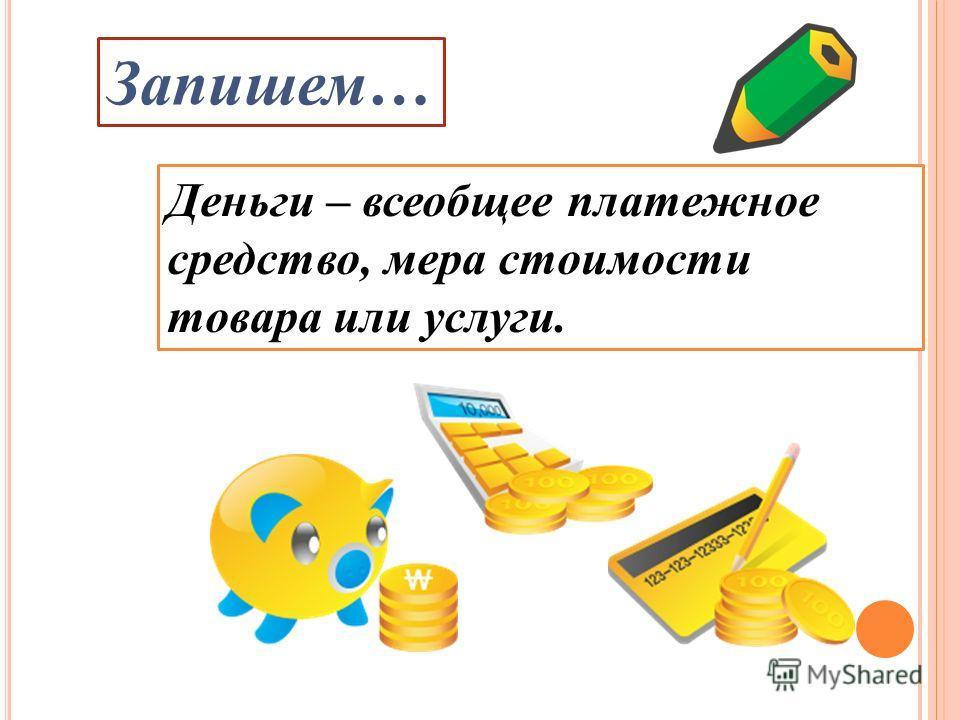 Деньги – всеобщее платежное средство, мера стоимости товара или услуги. Запишем…