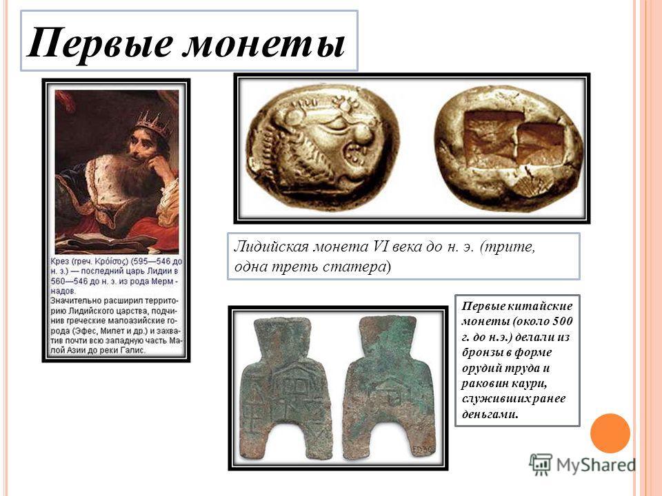 Первые монеты Лидийская монета VI века до н. э. (трите, одна треть статера ) Первые китайские монеты (около 500 г. до н.э.) делали из бронзы в форме орудий труда и раковин каури, служивших ранее деньгами.