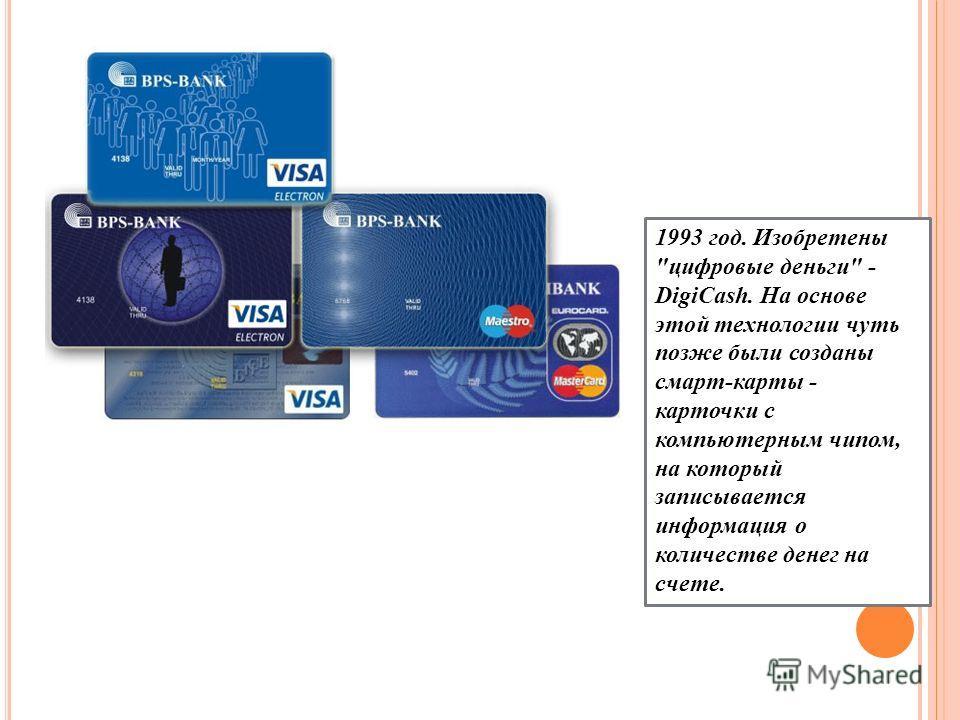 1993 год. Изобретены цифровые деньги - DigiCash. На основе этой технологии чуть позже были созданы смарт-карты - карточки с компьютерным чипом, на который записывается информация о количестве денег на счете.