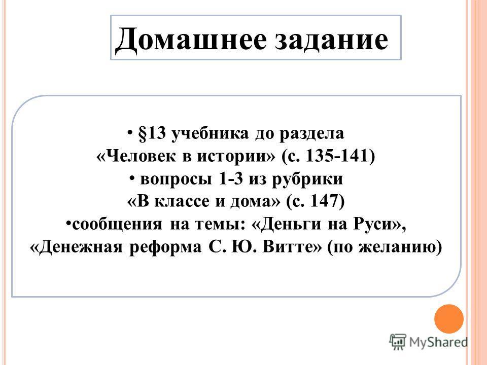 Домашнее задание §13 учебника до раздела «Человек в истории» (с. 135-141) вопросы 1-3 из рубрики «В классе и дома» (с. 147) сообщения на темы: «Деньги на Руси», «Денежная реформа С. Ю. Витте» (по желанию)